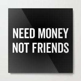 Need Money, Not Friends Funny Quote Metal Print