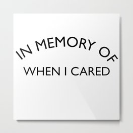 In Memory of when I cared Sarcastic Quote Metal Print