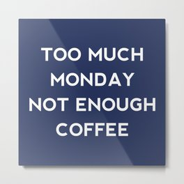 Too Much Monday Metal Print