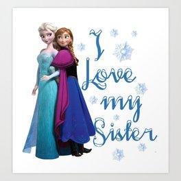 I love my sister ~ Frozen ~ Anna & Elsa Art Print