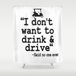 I Don't Want To Drink & Drive Golfing Beer Golfer Shower Curtain