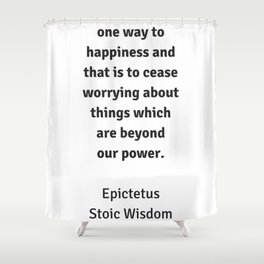 Stoic Wisdom - Philosophy Quotes - Epictetus - There is only one way to happiness Shower Curtain
