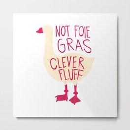 Not Foie Gras, Clever Fluff! Metal Print
