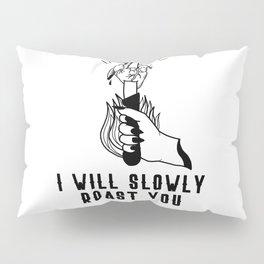 I WILL SLOWLY ROAST YOU Pillow Sham
