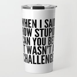 When I Said How Stupid Can You Be? It Wasn't a Challenge Travel Mug