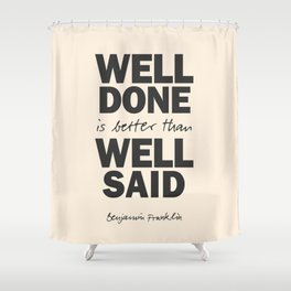 Well done is better than well said, Benjamin Franklin inspirational quote for motivation, work hard Shower Curtain