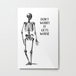 Don't worry it gets Worse Metal Print