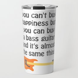 you can't buy happiness but you can buy a bass guitar and it's almost the same thing Travel Mug