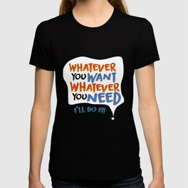 Whatever You Want Whatever You Need! T-shirt