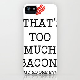 That's Too Much Bacon Said iPhone Case