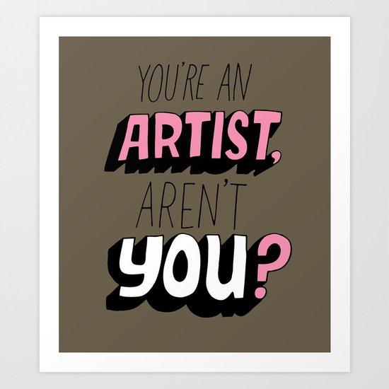 You're an Artist, Aren't You? Art Print