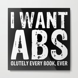 I Want Abs...olutely Every Book Ever (inverted) Metal Print