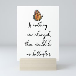 If Nothing Ever Changed, There Would Be No Butterflies Mini Art Print