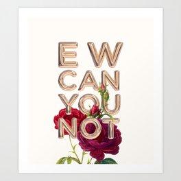 EW CAN YOU NOT Art Print