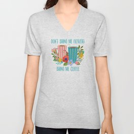 Don't Bring Me Flowers, Bring Me Coffee Unisex V-Neck
