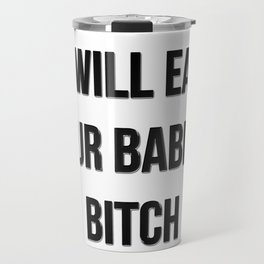 I will eat your babies, bitch Travel Mug