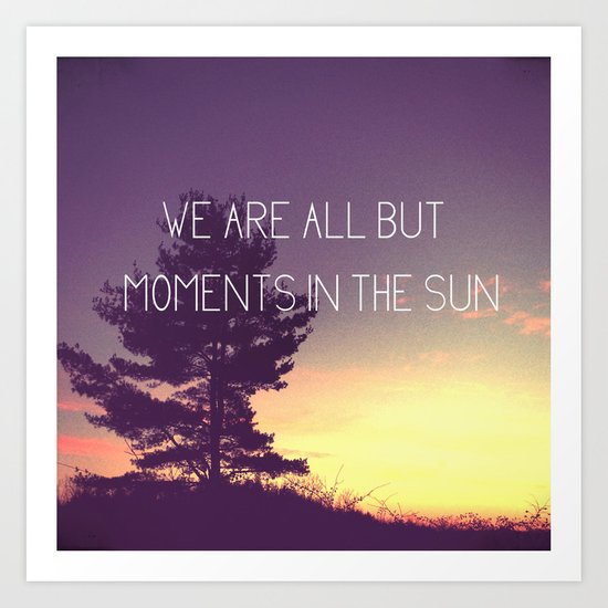 We Are All But Moments in the Sun Art Print