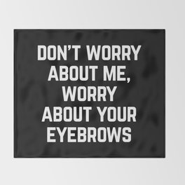 Worry About Your Eyebrows Funny Quote Throw Blanket