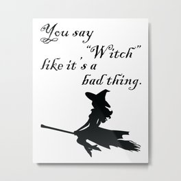 "You say ""Witch"" like it's a bad thing. Metal Print"