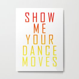 Show Me Your Dance Moves Metal Print