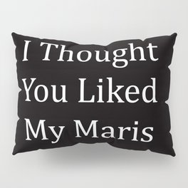 I Thought You Liked My Maris Pillow Sham
