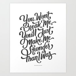 """""""You won´t break me, you´ll just make me stronger than I was"""" Art Print"""