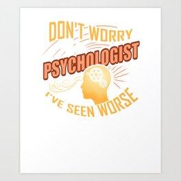 I'm A Psychologist I've Seen Worse Art Print