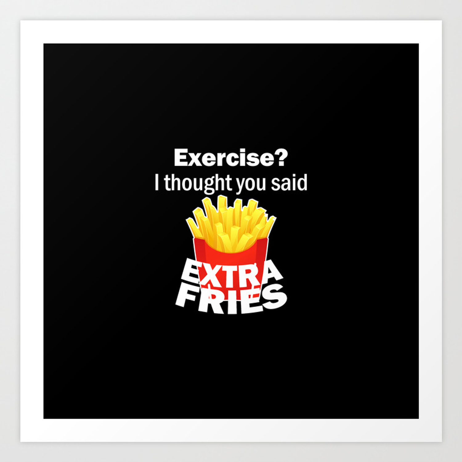 Exercise I Thought You Said Extra Fries Funny Food Art Print By Popularglitch Society6