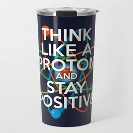 Think like a proton and stay positive Travel Mug