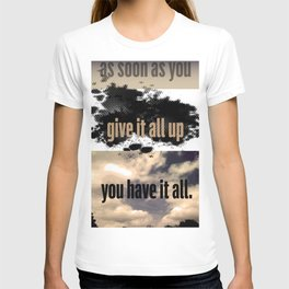 As soon as you give it all up... T-shirt