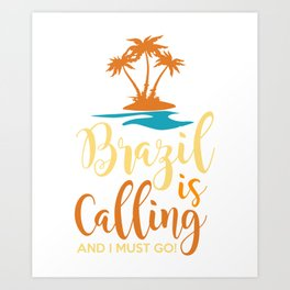 Brazil Is Calling And I Must Go Art Print