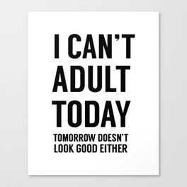 I Can't Adult Today. Tomorrow Doesn't Look Good Either Canvas Print