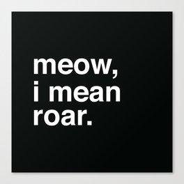 meow, i mean roar Canvas Print