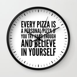 EVERY PIZZA IS A PERSONAL PIZZA IF YOU TRY HARD ENOUGH AND BELIEVE IN YOURSELF Wall Clock