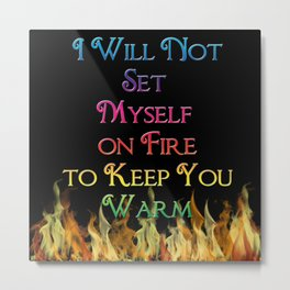 I Will Not Set Myself on Fire to Keep You Warm Metal Print