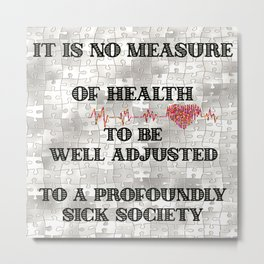 It is no Measure of Health to be Well Adjusted to a Profoundly Sick Society Metal Print
