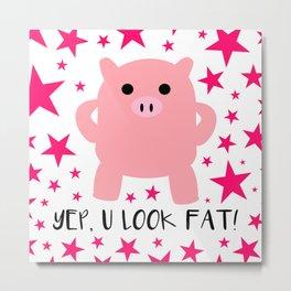 Yep, U Look Fat! Metal Print
