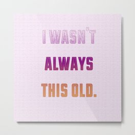 I Wasn't Always This Old Metal Print