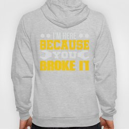 I'm Here Because You Broke It Wrench Hoody