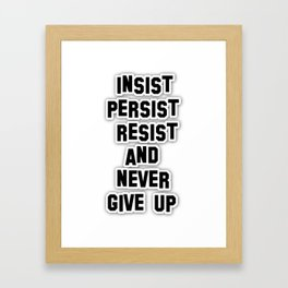 INSIST PERSIST RESIST AND NEVER GIVE UP Framed Art Print