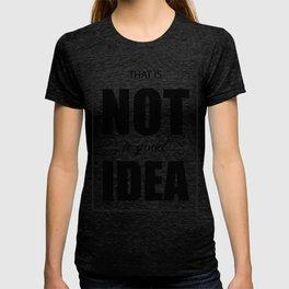 Not a Good Idea T-shirt