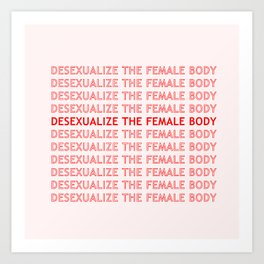 DESEXUALIZE THE FEMALE BODY Art Print