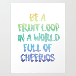 Be a fruit loop in a world full of Cheerios - Designs by IO ♡ Art Print
