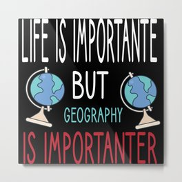 Life is Important but Geography is Importanter Metal Print