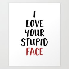 I LOVE YOUR STUPID FACE - Love Valentines Quote Art Print