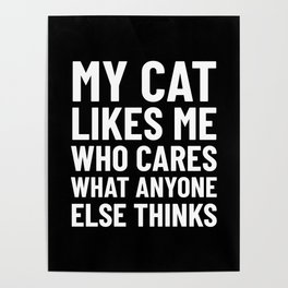 My Cat Likes Me Who Cares What Anyone Else Thinks (Black) Poster