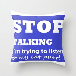Stop Talking, I'm trying to listen to my cat purr Throw Pillow