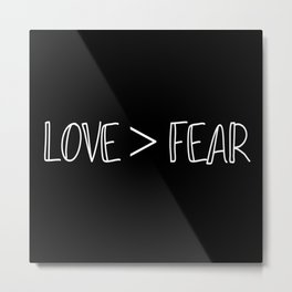 Love is Greater than Fear Metal Print