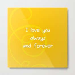 I love you always and forever. Metal Print