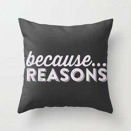becaue...REASONS Throw Pillow